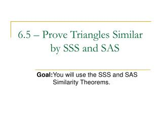 6.5 – Prove Triangles Similar 	 		by SSS and SAS