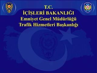 T.C. İÇİŞLERİ BAKANLIĞI Emniyet Genel Müdürlüğü Trafik Hizmetleri Başkanlığı