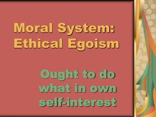 Moral System: Ethical Egoism