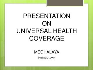 PRESENTATION  ON  UNIVERSAL HEALTH COVERAGE  MEGHALAYA Date:09/01/2014