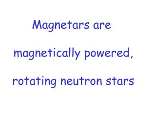 Magnetars are  magnetically powered, rotating neutron stars