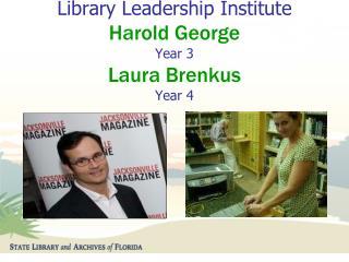 Sunshine State  Library Leadership Institute  Harold George Year 3 Laura Brenkus Year 4