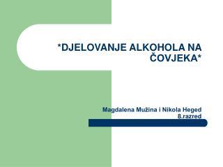 *DJELOVANJE ALKOHOLA NA ČOVJEKA*  Magdalena Mužina i Nikola Heged 8.razred