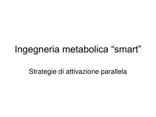 """Ingegneria metabolica """"smart"""""""