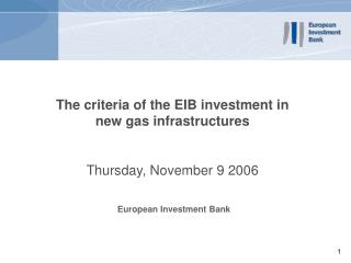 The criteria of the EIB investment in new gas infrastructures  Thursday, November 9 2006