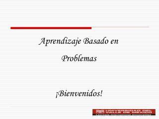 Aprendizaje Basado en Problemas ¡Bienvenidos!