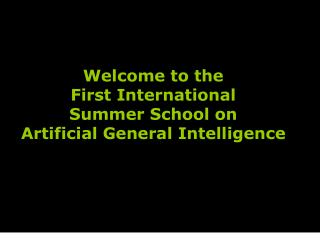 Welcome to the  First International Summer School on Artificial General Intelligence