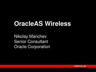 OracleAS Wireless Nikolay Manchev Senior Consultant Oracle Corporation