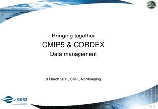 Bring i ng together  CMIP5 & CORDEX Data management 8 March 2011, SMHI, Norrkoeping