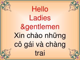 Hello Ladies  & gentlemen Xin chào những cô gái và chàng trai