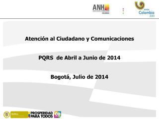 Atención al Ciudadano y Comunicaciones  PQRS  de Abril a Junio de 2014  Bogotá, Julio de 2014
