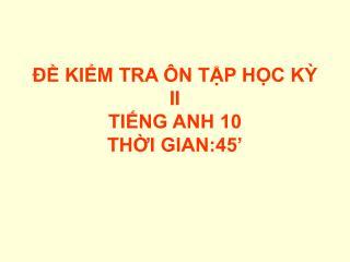 ĐỀ KIỂM TRA ÔN TẬP HỌC KỲ II TIẾNG ANH 10 THỜI GIAN:45'