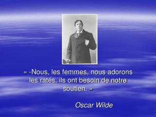 «-Nous, les femmes, nous adorons les ratés, ils ont besoin de notre soutien.» Oscar Wilde