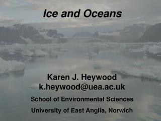 Ice and Oceans Karen J. Heywood        k.heywood@uea.ac.uk School of Environmental Sciences