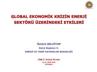 GLOBAL EKONOMİK KRİZİN ENERJİ SEKTÖRÜ ÜZERİNDEKİ ETKİLERİ Öztürk SELVİTOP Daire Başkanı V.