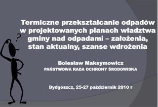 Bolesław Maksymowicz PAŃSTWOWA RADA OCHRONY ŚRODOWISKA Bydgoszcz, 25-27 październik 2010  r