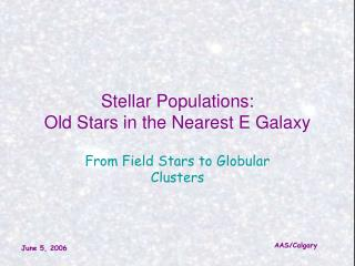 Stellar Populations: Old Stars in the Nearest E Galaxy