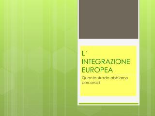 L' INTEGRAZIONE EUROPEA