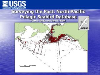 Surveying the Past: North Pacific  Pelagic Seabird Database Gary S. Drew and John F. Piatt