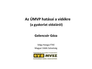 Az ÚMVP hatásai a vidékre  (a gyakorlat oldaláról) Gelencsér Géza Völgy Hangja FTKE