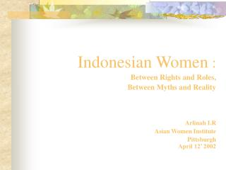 Indonesian Women  : Between Rights and Roles, Between Myths and Reality Arlinah I.R