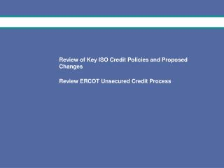 Review of Key ISO Credit Policies and Proposed Changes Review ERCOT Unsecured Credit Process