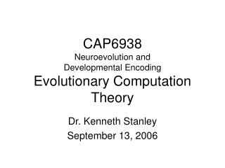 CAP6938 Neuroevolution and  Developmental Encoding Evolutionary Computation Theory