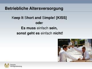 K eep It  S hort and  S imple! [KISS] ode r Es muss  einfach  sein, sonst geht es  einfach  nicht!