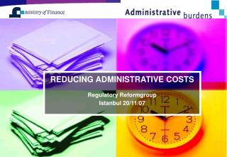 REDUCING ADMINISTRATIVE COSTS Regulatory Reformgroup Istanbul 20 / 11 /0 7