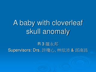 A baby with cloverleaf skull anomaly
