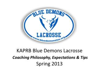 KAPRB Blue Demons Lacrosse Coaching Philosophy, Expectations & Tips Spring 2013