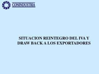 SITUACION REINTEGRO DEL IVA Y DRAW BACK A LOS EXPORTADORES