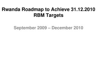 Rwanda Roadmap to Achieve 31.12.2010 RBM Targets
