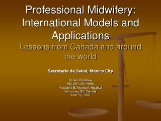 Secretario de Salud, Mexico City Dr Jan Christilaw MD, OB-GYN, MHSc President BC Women's Hospital