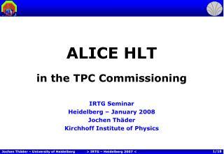ALICE HLT in the TPC Commissioning IRTG Seminar Heidelberg – January 2008 Jochen Thäder