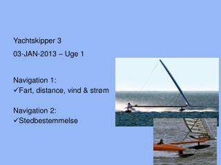 Yachtskipper 3 03-JAN-2013 – Uge 1 Navigation 1: Fart, distance, vind & strøm Navigation 2: