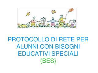 PROTOCOLLO DI RETE PER ALUNNI CON BISOGNI EDUCATIVI SPECIALI (BES)