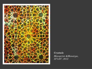 """Crystals  Monoprint &Monotype, 22 """" x30 """" , 2012"""
