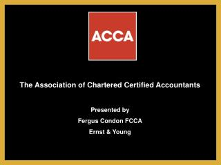 The Association of Chartered Certified Accountants Presented by  Fergus Condon FCCA Ernst & Young