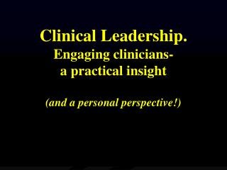 Clinical Leadership. Engaging clinicians- a practical insight (and a personal perspective!)