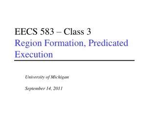 EECS 583 – Class 3 Region Formation, Predicated Execution