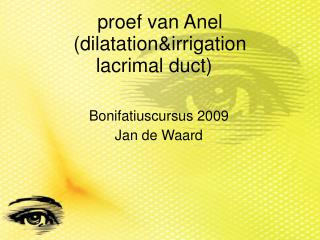 proef van Anel (dilatation&irrigation  lacrimal duct)