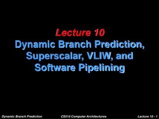 Lecture 10 Dynamic Branch Prediction, Superscalar, VLIW, and Software Pipelining