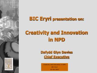 BIC Eryri  presentation on: Creativity and Innovation in NPD  Dafydd Glyn Davies Chief Executive