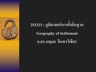 253233 :  ภูมิศาสตร์การตั้งถิ่นฐาน Geography of Settlement อ.ดร.นฤมล  อินทรวิเชียร