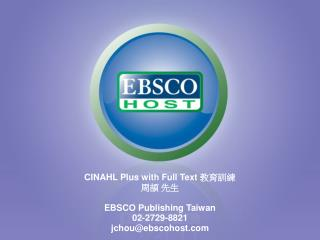 CINAHL Plus with Full Text  教育訓練 周頡 先生 EBSCO Publishing Taiwan 02-2729-8821 jchou@ebscohost