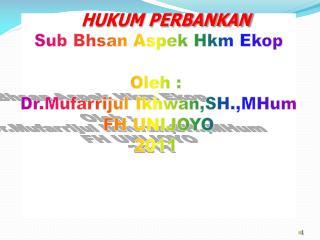 HUKUM PERBANKAN Sub  Bhsan Aspek Hkm Ekop Oleh  :  Dr.Mufarrijul Ikhwan,SH.,MHum FH UNIJOYO 2011
