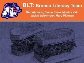BLT:  Bronco Literacy Team  Deb  Ahmann , Carrie Shaw, Monica Vail,