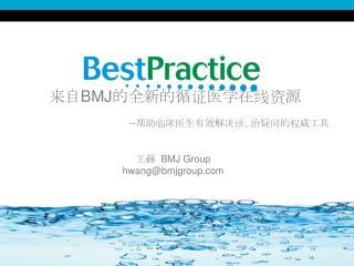 来自 BMJ 的全新的循证医学在线资源 -- 帮助临床医生有效解决诊、治疑问的权威工具 王赫   BMJ Group hwang@bmjgroup