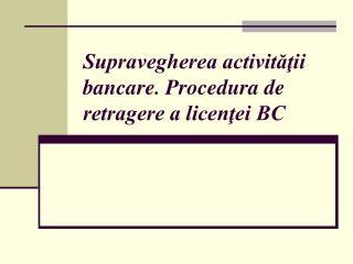 Supravegherea activit??ii bancare. Procedura de retragere a licen?ei BC